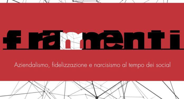 Frammenti: Aziendalismo, fidelizzazione e narcisismo al tempo dei social